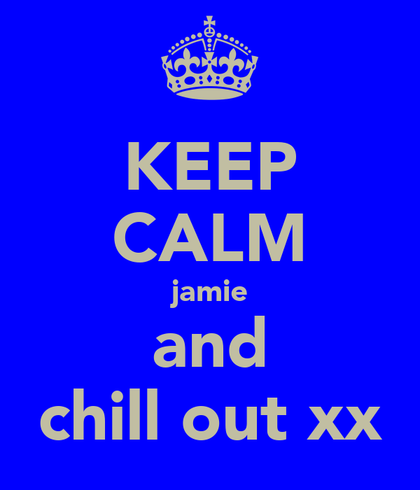 KEEP CALM jamie and chill out xx