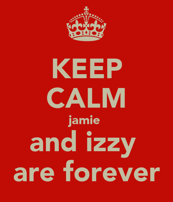 KEEP CALM jamie  and izzy  are forever