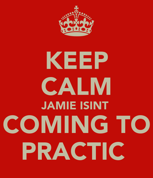 KEEP CALM JAMIE ISINT  COMING TO PRACTIC