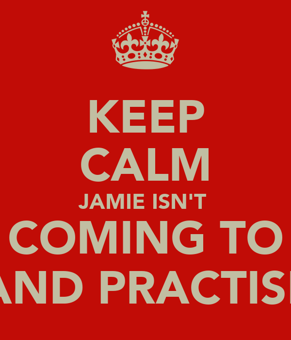 KEEP CALM JAMIE ISN'T  COMING TO BAND PRACTISE