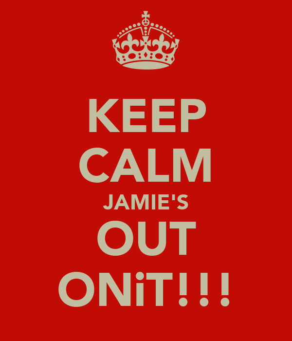 KEEP CALM JAMIE'S OUT ONiT!!!