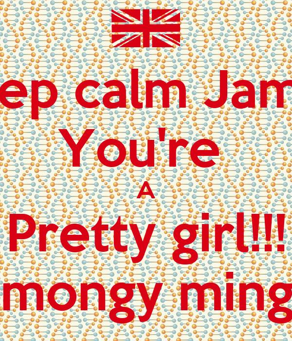 Keep calm Jamie  You're  A Pretty girl!!! #mongy minge
