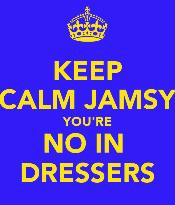 KEEP CALM JAMSY YOU'RE NO IN  DRESSERS
