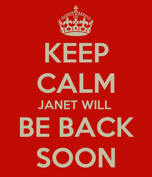 KEEP CALM JANET WILL  BE BACK SOON