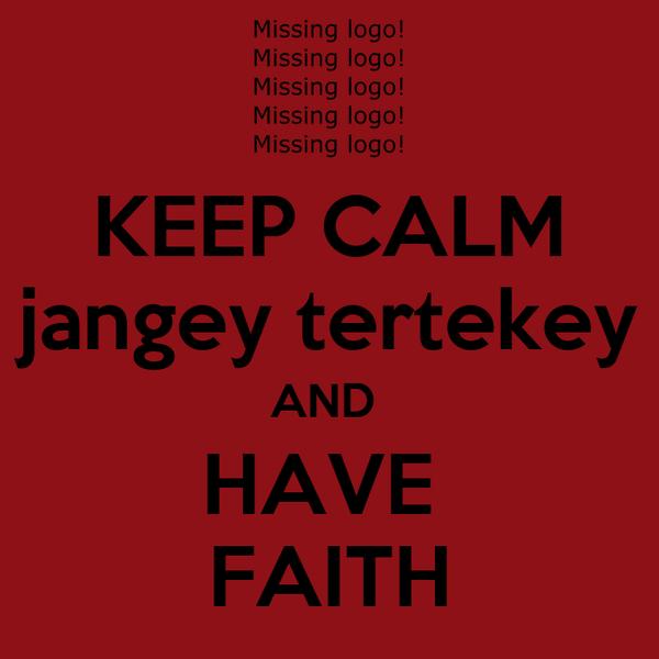 KEEP CALM jangey tertekey AND  HAVE  FAITH