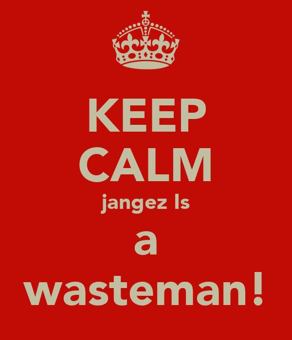 KEEP CALM jangez Is a wasteman!