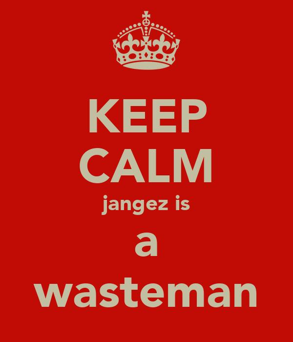 KEEP CALM jangez is a wasteman