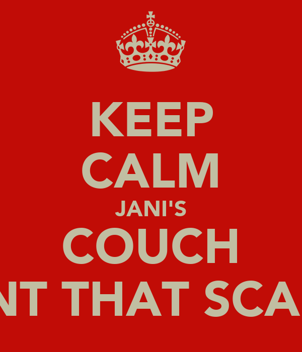 KEEP CALM JANI'S COUCH ISNT THAT SCARY
