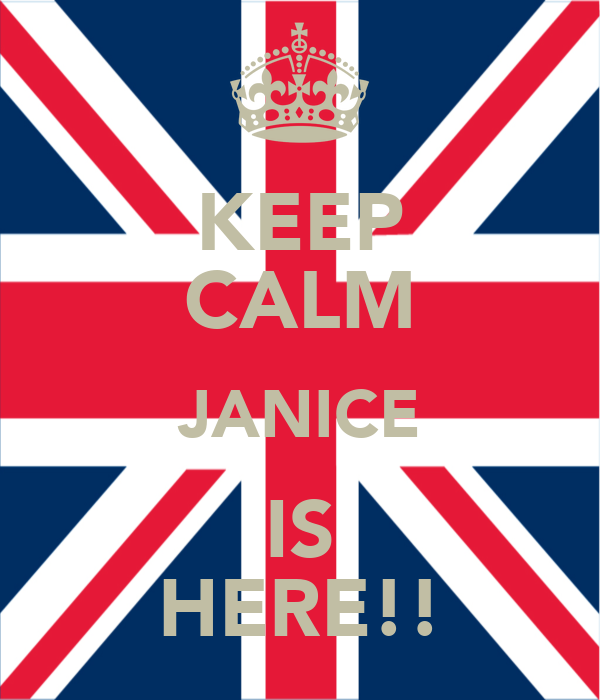 KEEP CALM JANICE IS HERE!!