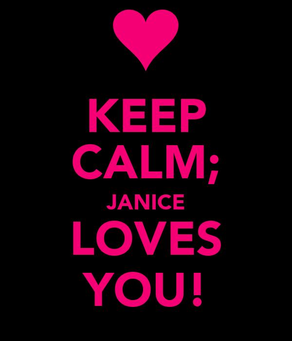 KEEP CALM; JANICE LOVES YOU!