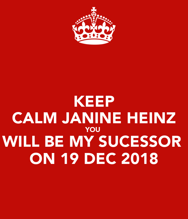 KEEP CALM JANINE HEINZ YOU  WILL BE MY SUCESSOR  ON 19 DEC 2018