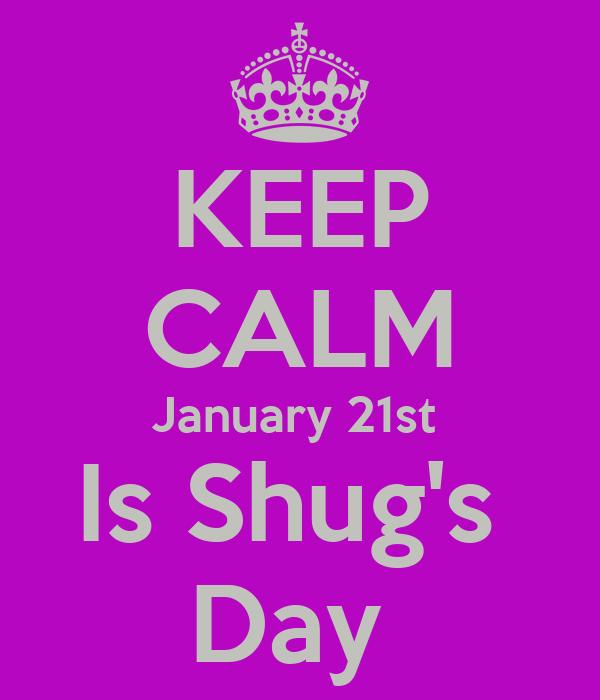KEEP CALM January 21st  Is Shug's  Day