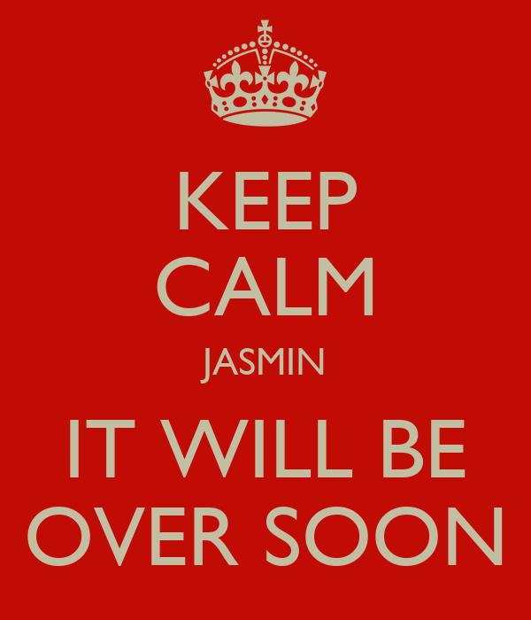 KEEP CALM JASMIN IT WILL BE OVER SOON