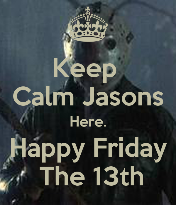 Keep  Calm Jasons Here. Happy Friday  The 13th