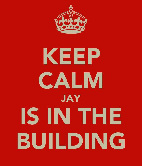 KEEP CALM JAY IS IN THE BUILDING