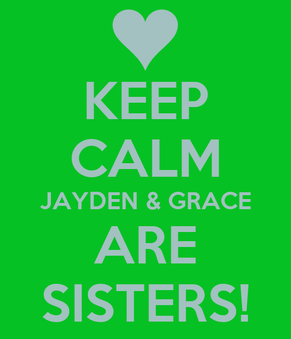 KEEP CALM JAYDEN & GRACE ARE SISTERS!