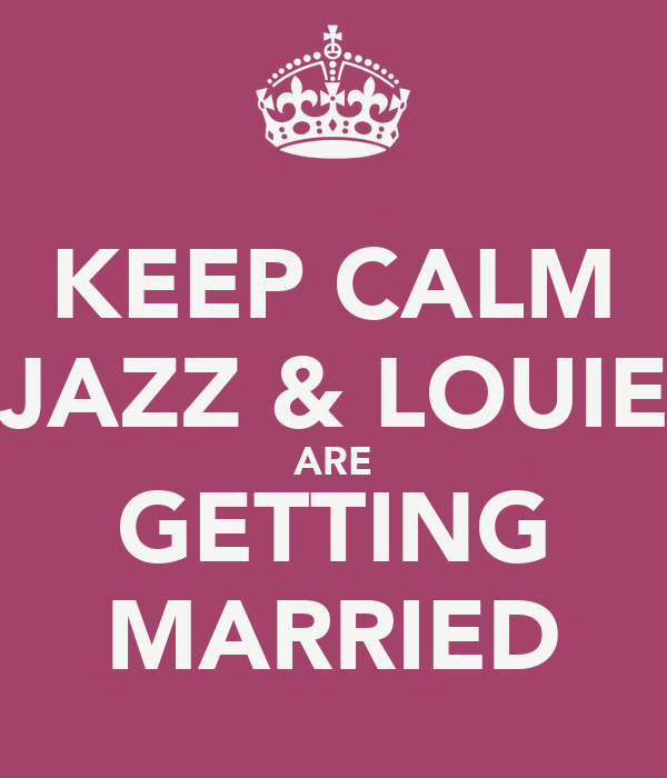 KEEP CALM JAZZ & LOUIE ARE GETTING MARRIED