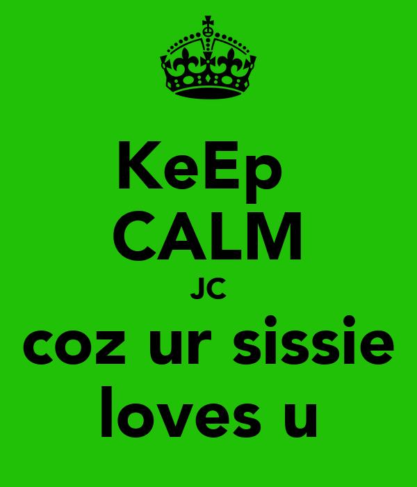 KeEp  CALM JC coz ur sissie loves u