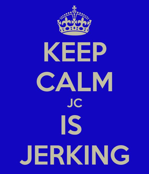 KEEP CALM JC IS  JERKING
