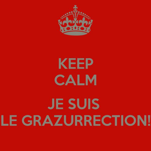 KEEP CALM  JE SUIS  LE GRAZURRECTION!