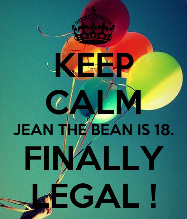 KEEP CALM JEAN THE BEAN IS 18. FINALLY LEGAL !