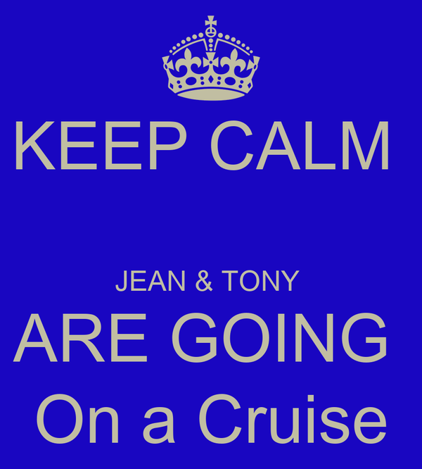 KEEP CALM   JEAN & TONY  ARE GOING  On a Cruise