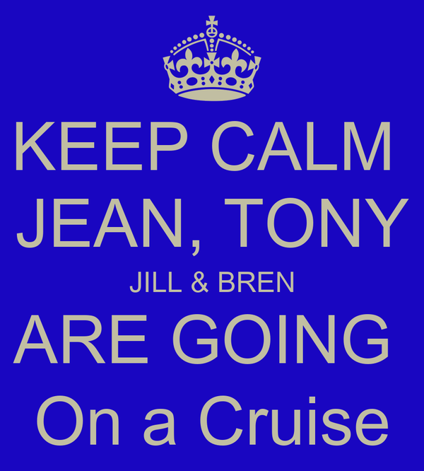 KEEP CALM  JEAN, TONY JILL & BREN ARE GOING  On a Cruise