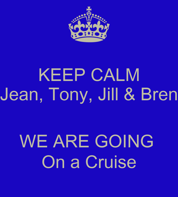 KEEP CALM Jean, Tony, Jill & Bren  WE ARE GOING  On a Cruise
