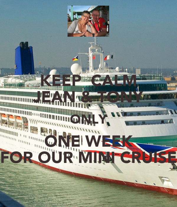KEEP  CALM JEAN & TONY ONLY ONE WEEK FOR OUR MINI CRUISE