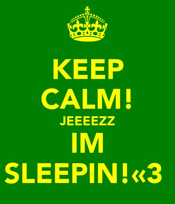 KEEP CALM! JEEEEZZ IM SLEEPIN!«3