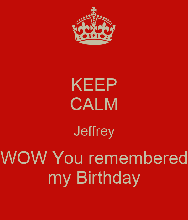 KEEP CALM Jeffrey WOW You remembered my Birthday
