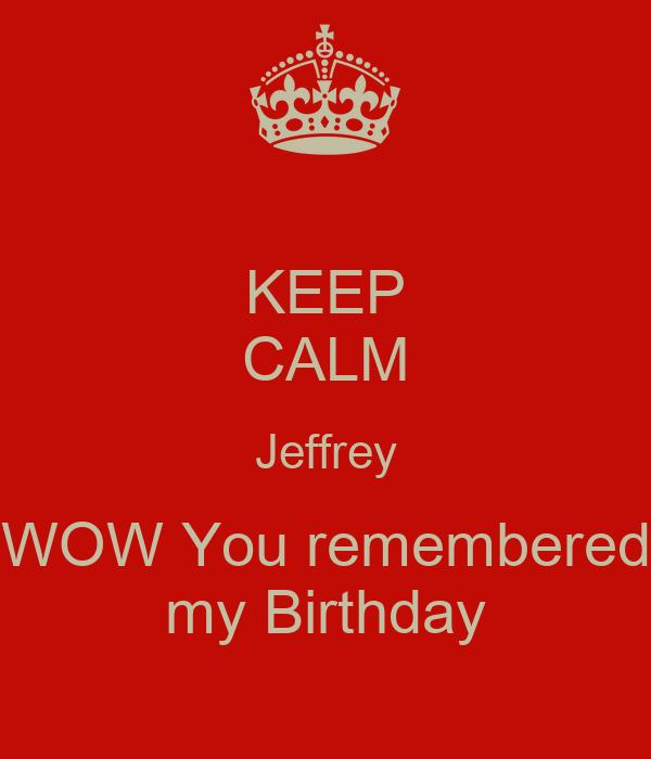 KEEP CALM Jeffrey WOW You remembered my Birthday