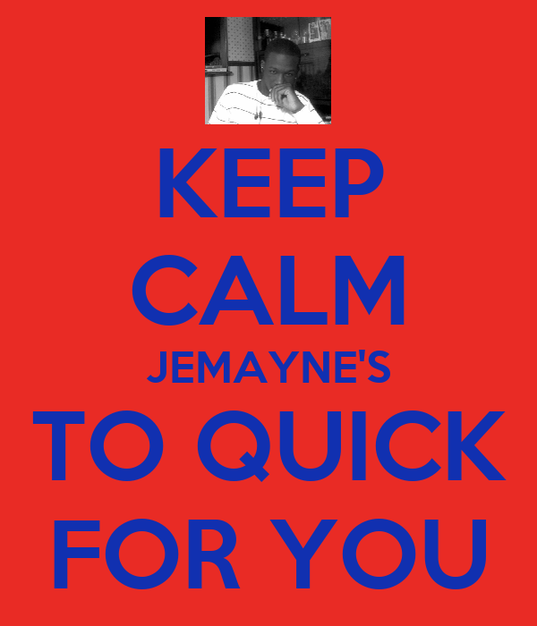 KEEP CALM JEMAYNE'S TO QUICK FOR YOU