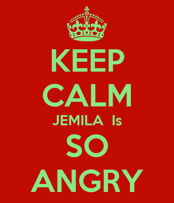 KEEP CALM JEMILA  Is SO ANGRY