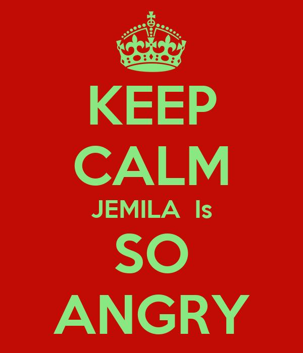 KEEP CALM JEMILA  Is SO ANGRY