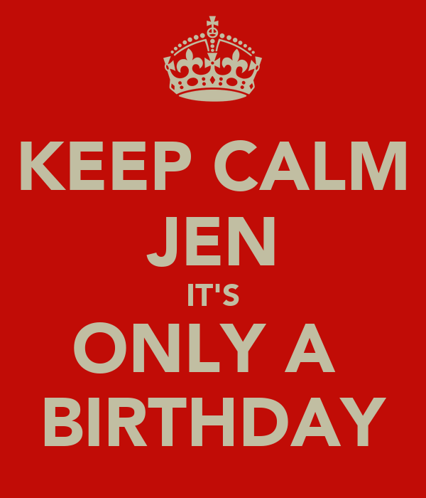 KEEP CALM JEN IT'S ONLY A  BIRTHDAY
