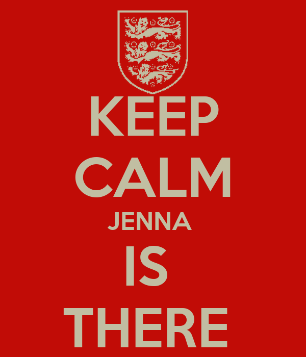 KEEP CALM JENNA  IS  THERE