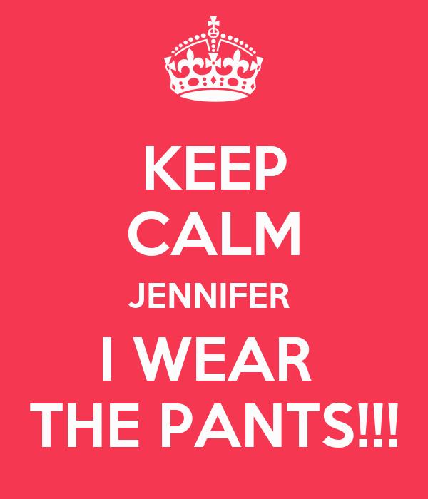 KEEP CALM JENNIFER  I WEAR  THE PANTS!!!