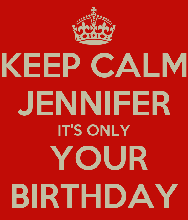 KEEP CALM JENNIFER IT'S ONLY  YOUR BIRTHDAY