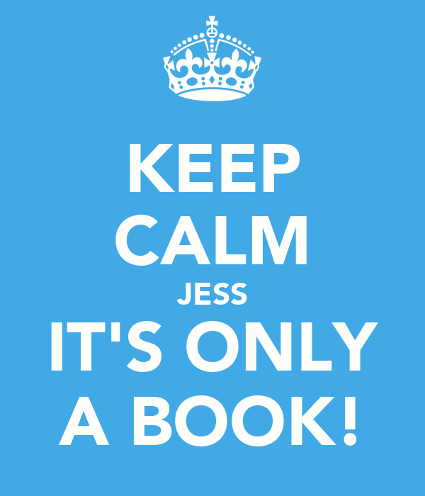 KEEP CALM JESS IT'S ONLY A BOOK!