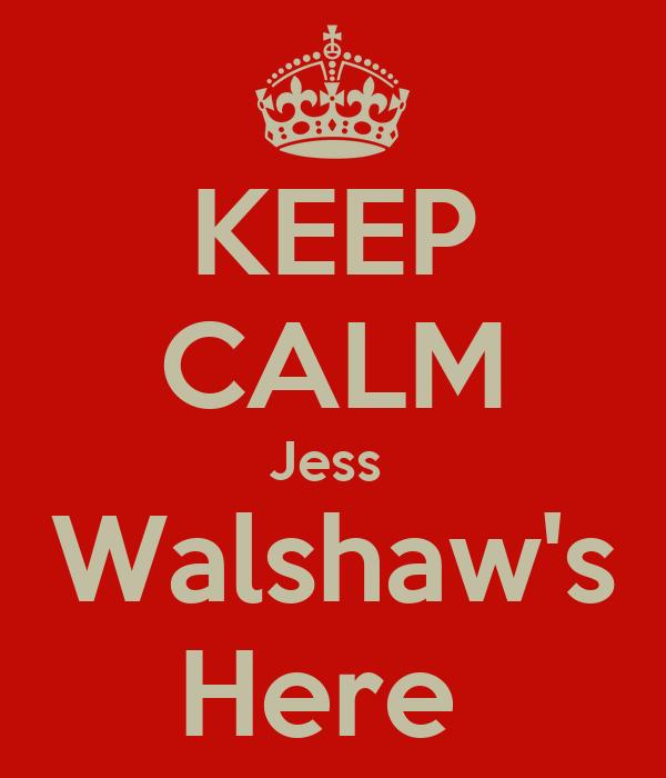 KEEP CALM Jess  Walshaw's Here