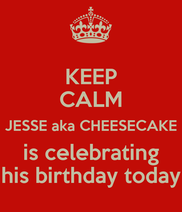 KEEP CALM JESSE aka CHEESECAKE is celebrating his birthday today