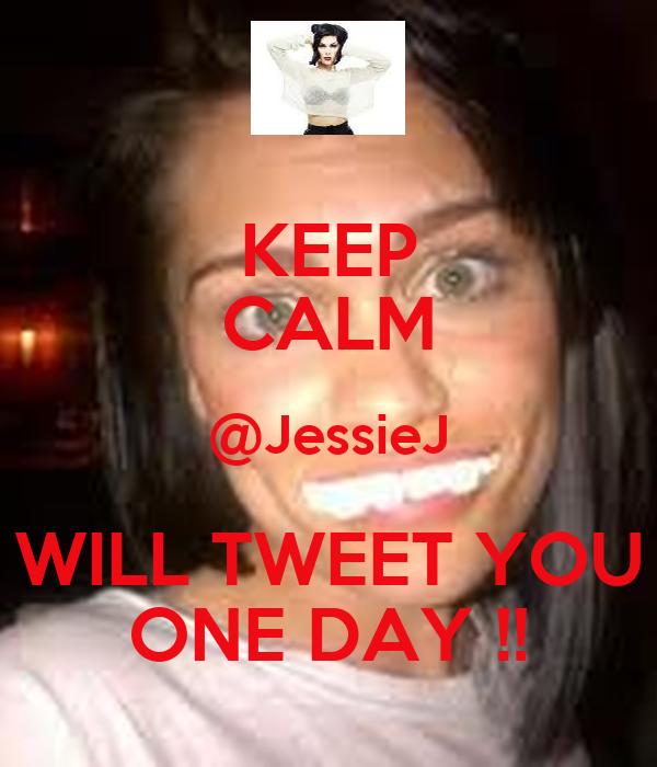 KEEP CALM @JessieJ WILL TWEET YOU ONE DAY !!
