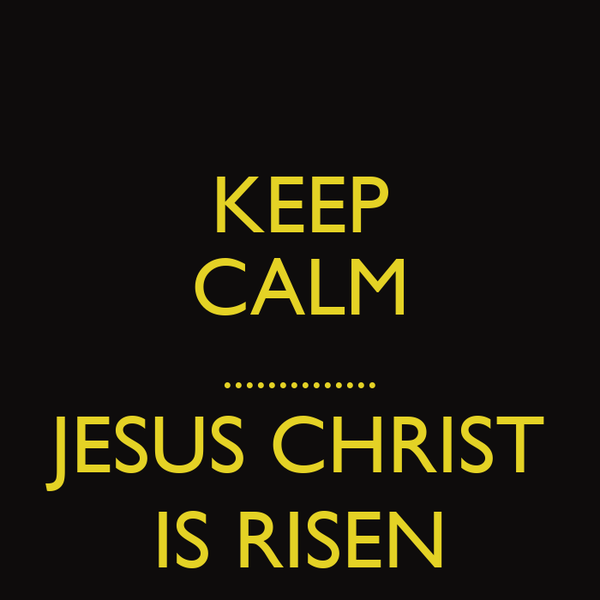 KEEP CALM .............. JESUS CHRIST IS RISEN