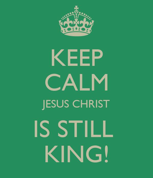KEEP CALM JESUS CHRIST IS STILL  KING!