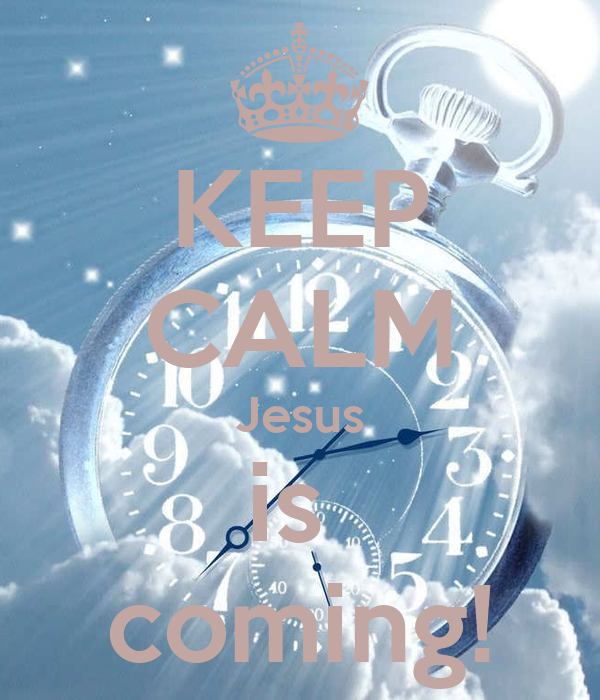 KEEP CALM Jesus is  coming!