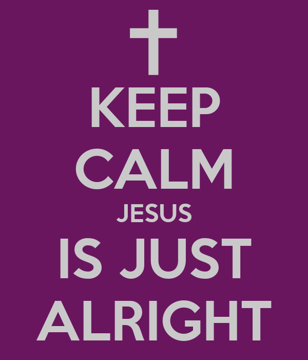KEEP CALM JESUS IS JUST ALRIGHT