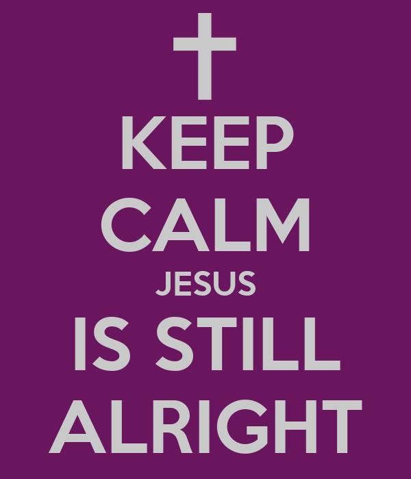 KEEP CALM JESUS IS STILL ALRIGHT