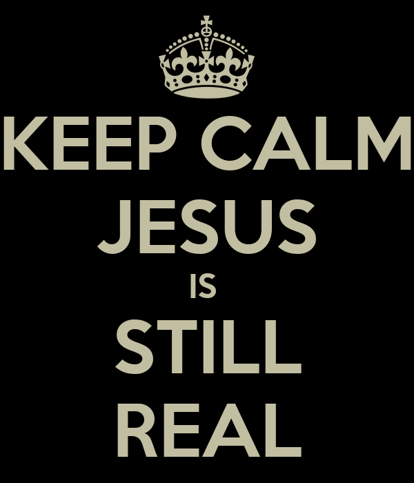 KEEP CALM JESUS IS  STILL REAL