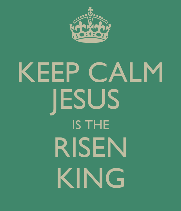 KEEP CALM JESUS  IS THE RISEN KING